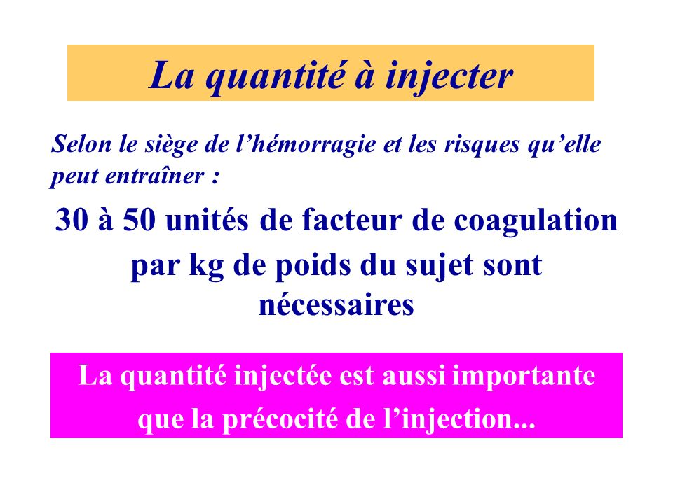 La quantité à injecter 30 à 50 unités de facteur de coagulation