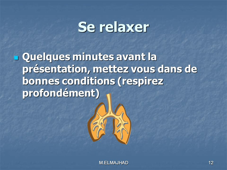 Se relaxer Quelques minutes avant la présentation, mettez vous dans de bonnes conditions (respirez profondément)