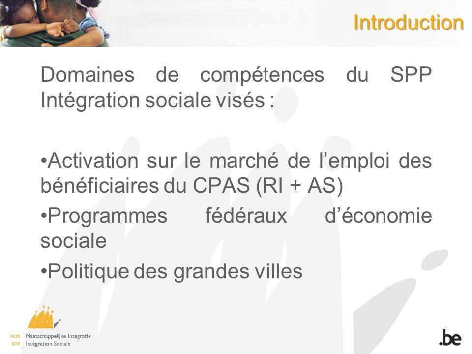 Introduction Domaines de compétences du SPP Intégration sociale visés : Activation sur le marché de l'emploi des bénéficiaires du CPAS (RI + AS)