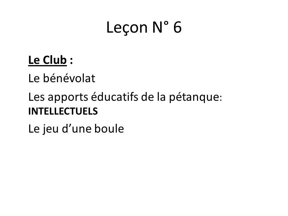 Leçon N° 6 Le Club : Le bénévolat Les apports éducatifs de la pétanque: INTELLECTUELS Le jeu d'une boule