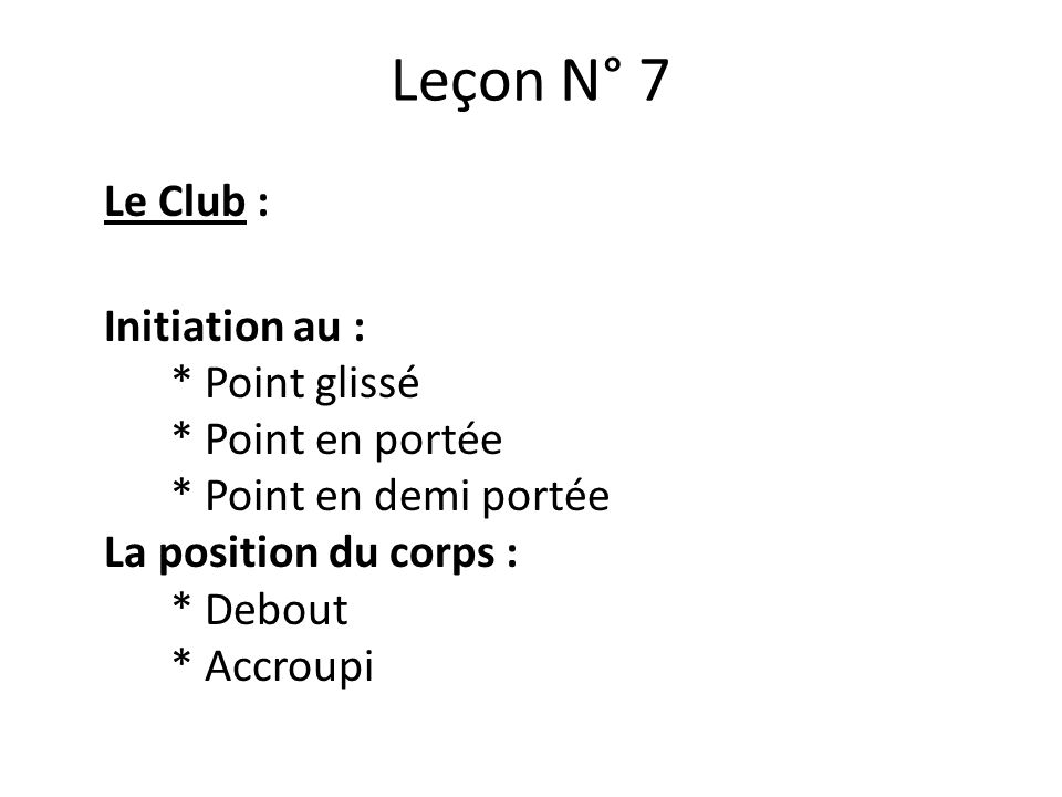 Leçon N° 7 Le Club : Initiation au : * Point glissé * Point en portée * Point en demi portée La position du corps : * Debout * Accroupi