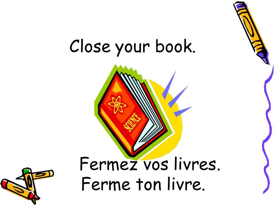 Fermez vos livres. Ferme ton livre.