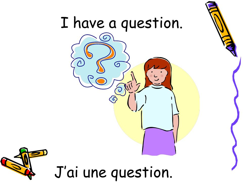 I have a question. J'ai une question.