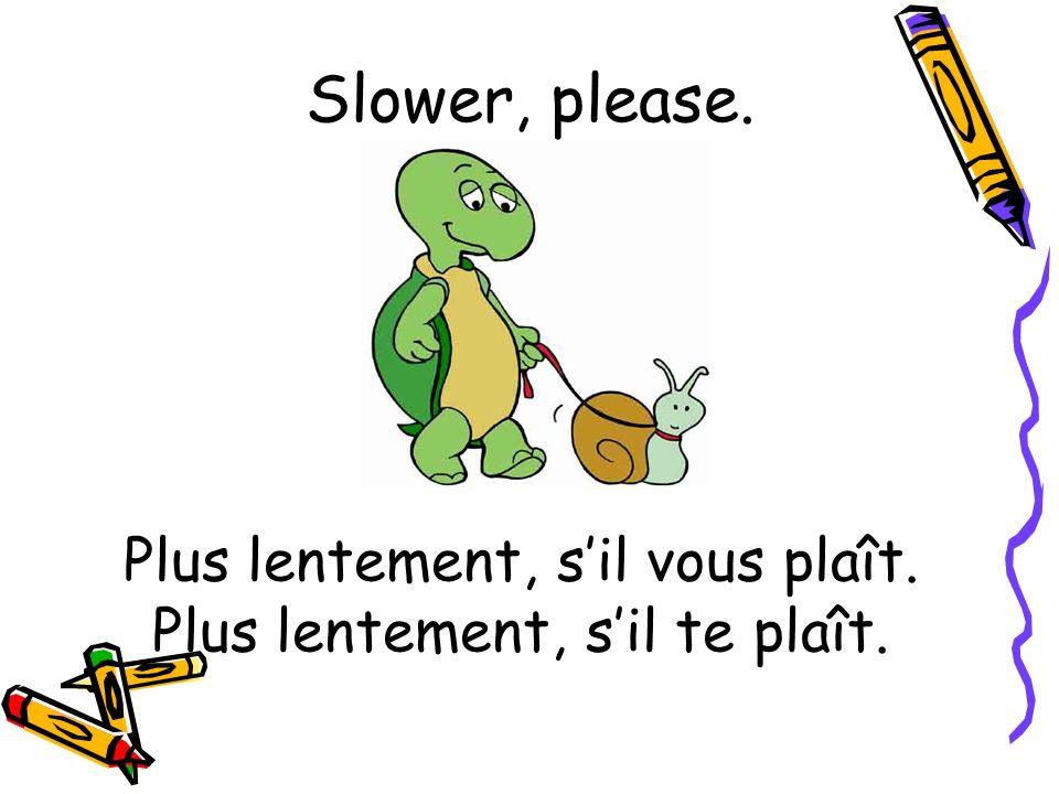 Plus lentement, s'il vous plaît. Plus lentement, s'il te plaît.