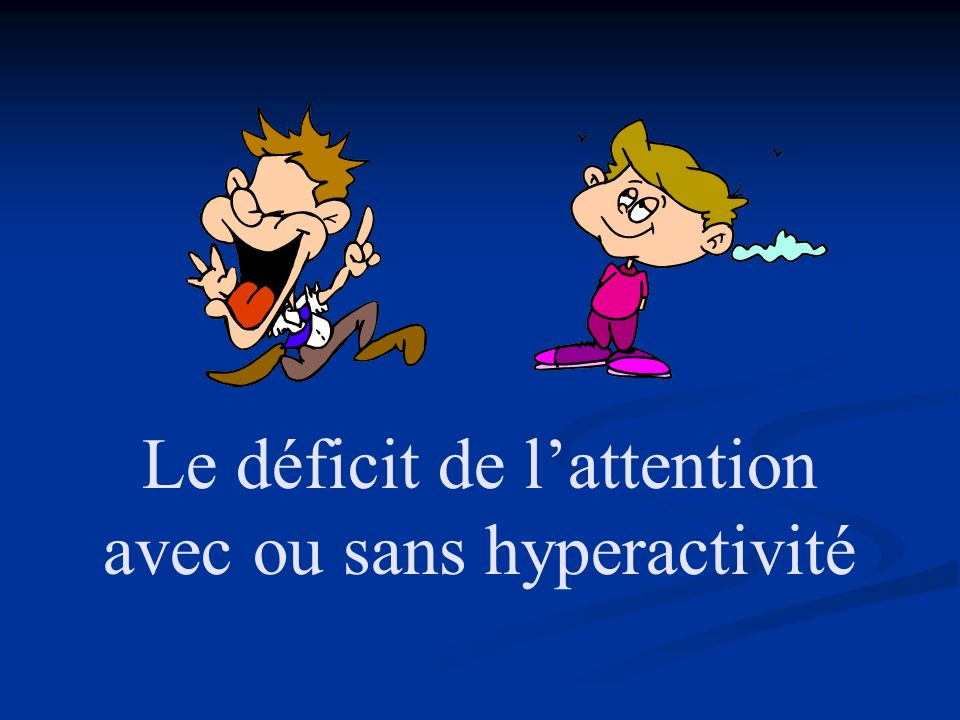 Le déficit de l'attention avec ou sans hyperactivité