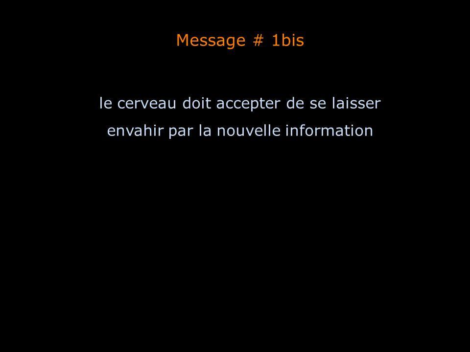 Message # 1bis le cerveau doit accepter de se laisser envahir par la nouvelle information