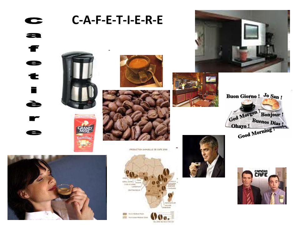C-A-F-E-T-I-E-R-E Cafetière