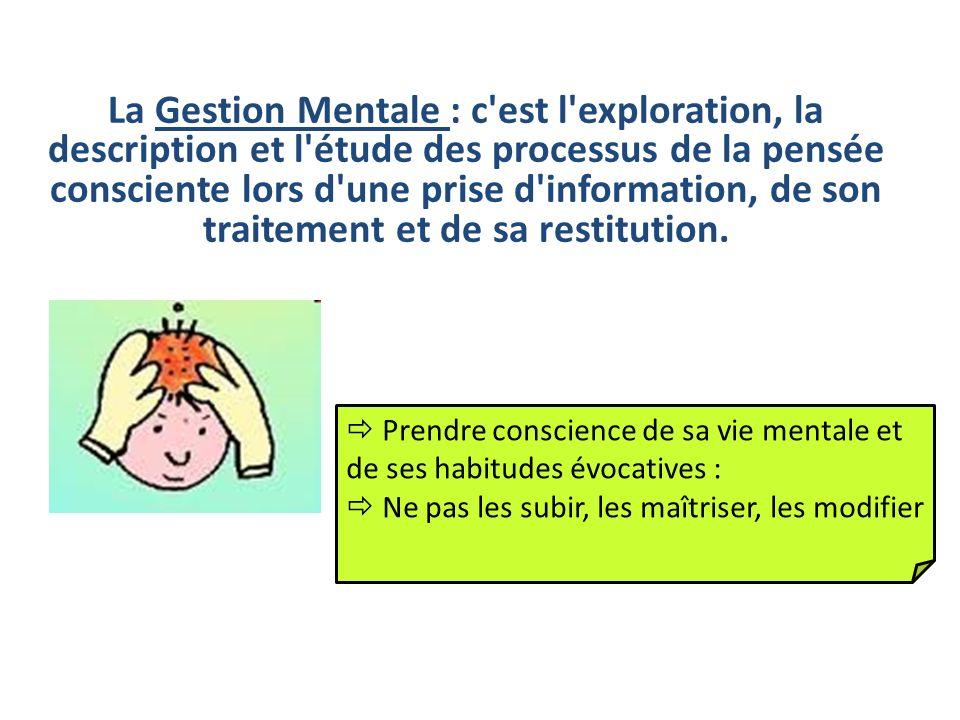 La Gestion Mentale : c est l exploration, la description et l étude des processus de la pensée consciente lors d une prise d information, de son traitement et de sa restitution.