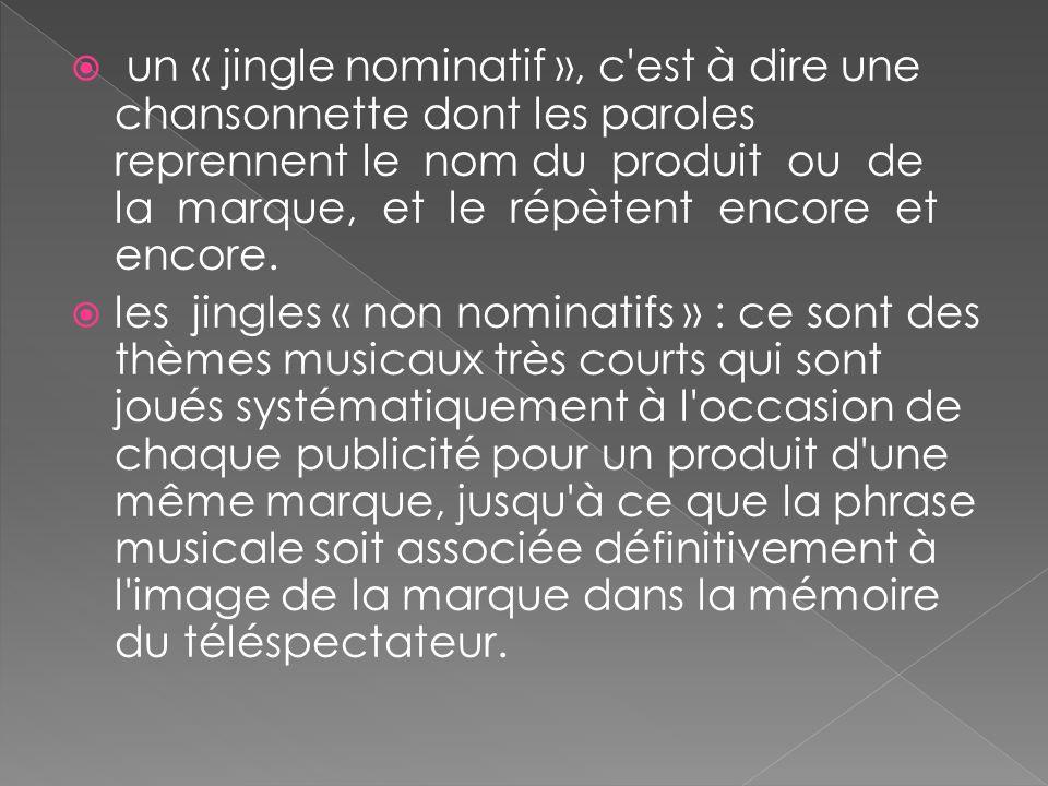 un « jingle nominatif », c est à dire une chansonnette dont les paroles reprennent le nom du produit ou de la marque, et le répètent encore et encore.