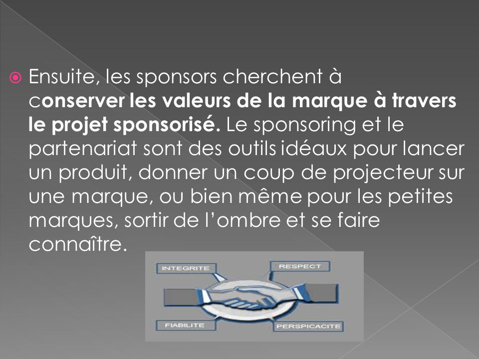 Ensuite, les sponsors cherchent à conserver les valeurs de la marque à travers le projet sponsorisé. Le sponsoring et le partenariat sont des outils idéaux pour lancer un produit, donner un coup de projecteur sur une marque, ou bien même pour les petites marques, sortir de l'ombre et se faire connaître.