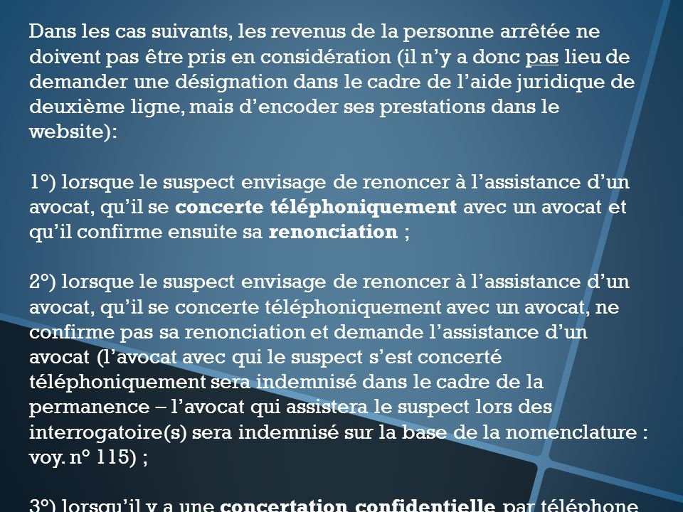 Dans les cas suivants, les revenus de la personne arrêtée ne doivent pas être pris en considération (il n'y a donc pas lieu de demander une désignation dans le cadre de l'aide juridique de deuxième ligne, mais d'encoder ses prestations dans le website):