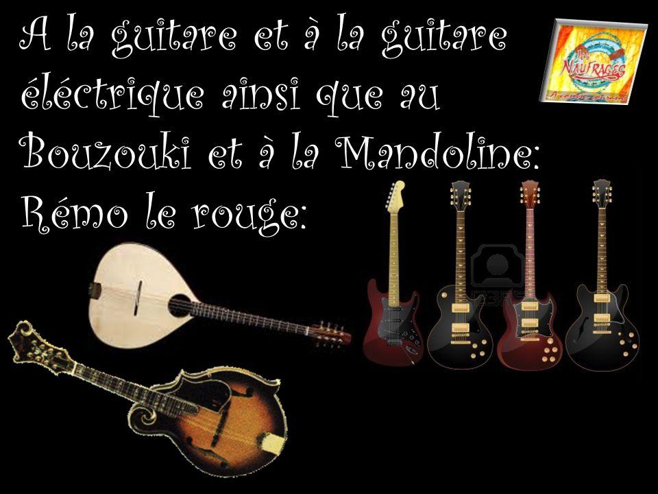 A la guitare et à la guitare éléctrique ainsi que au Bouzouki et à la Mandoline: Rémo le rouge: