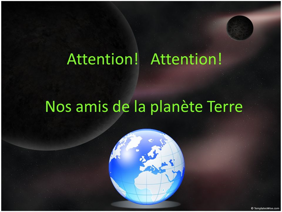 Attention! Attention! Nos amis de la planète Terre