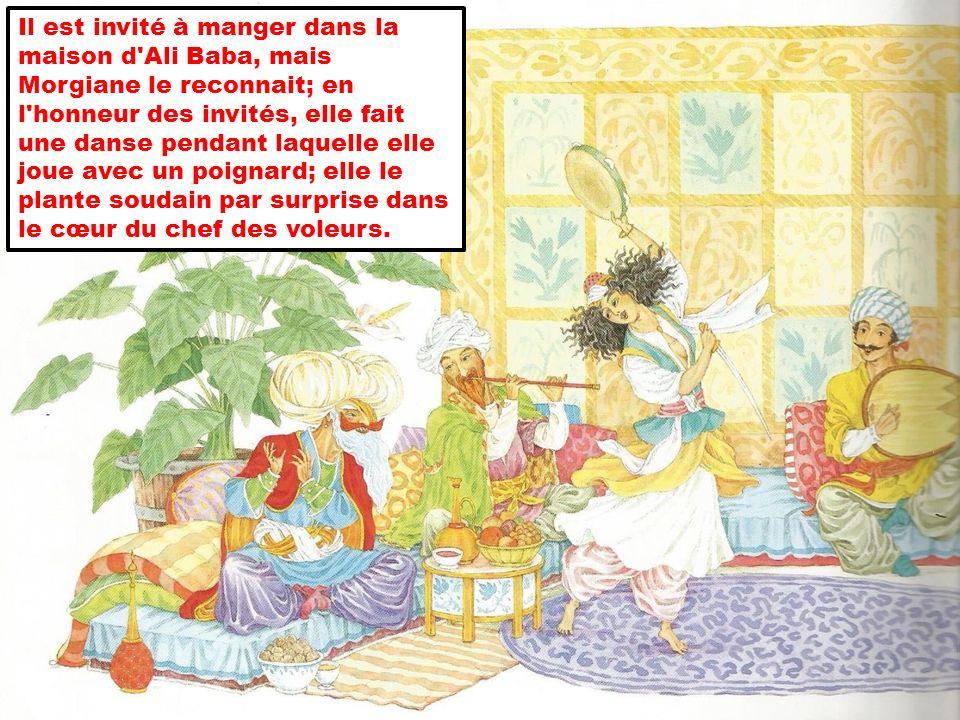 Il est invité à manger dans la maison d Ali Baba, mais Morgiane le reconnait; en l honneur des invités, elle fait une danse pendant laquelle elle joue avec un poignard; elle le plante soudain par surprise dans le cœur du chef des voleurs.