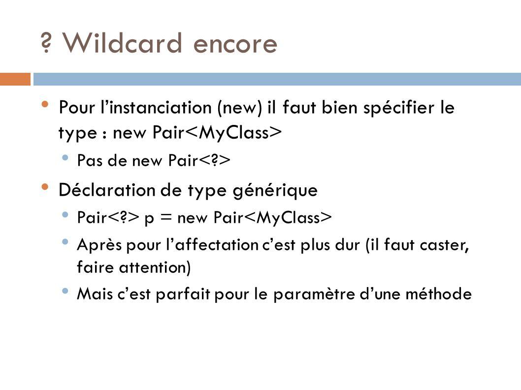 Wildcard encore Pour l'instanciation (new) il faut bien spécifier le type : new Pair<MyClass> Pas de new Pair< >