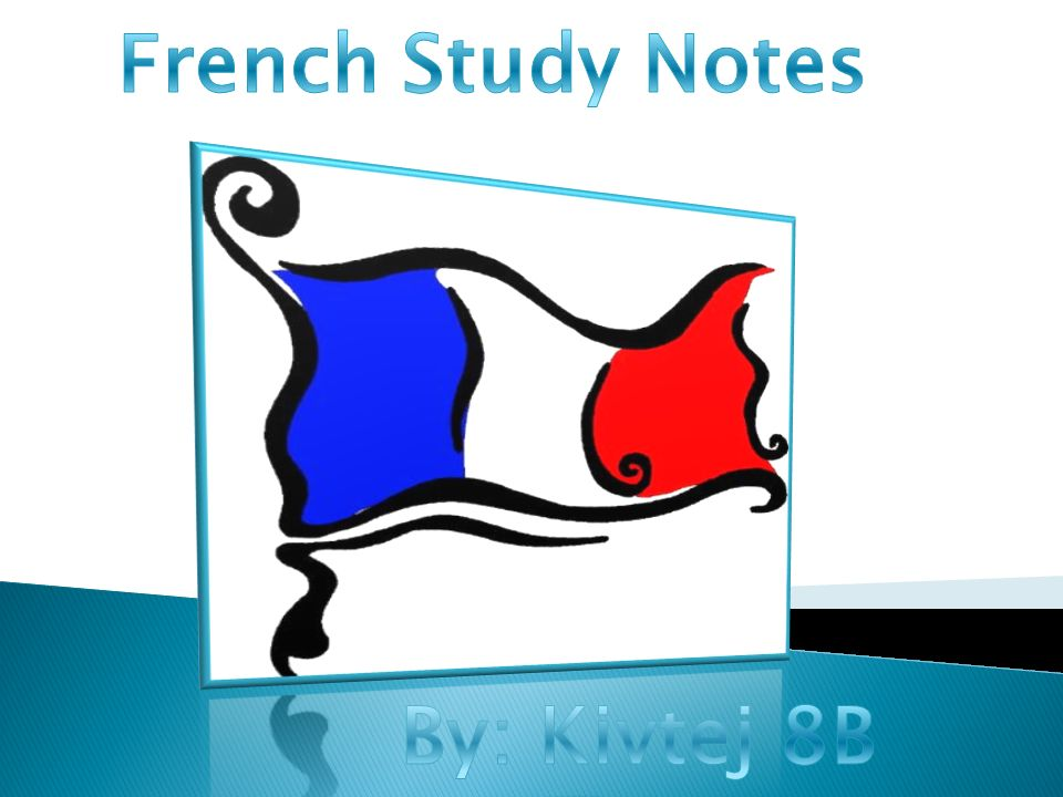 French Study Notes By: Kivtej 8B
