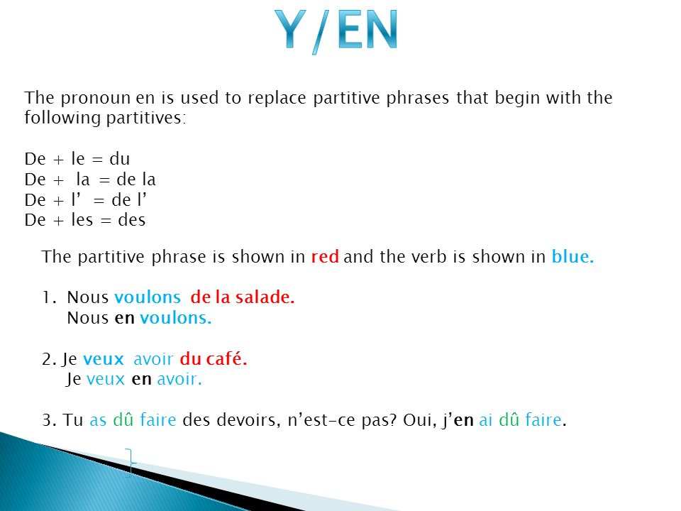 Y/EN The pronoun en is used to replace partitive phrases that begin with the following partitives: De + le = du.