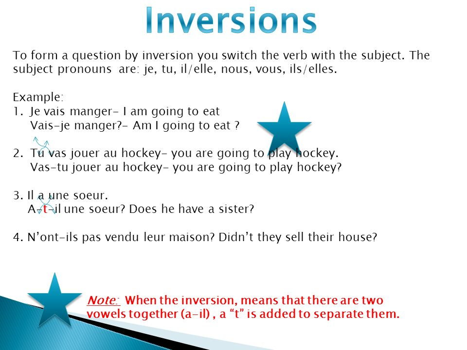 Inversions To form a question by inversion you switch the verb with the subject. The subject pronouns are: je, tu, il/elle, nous, vous, ils/elles.