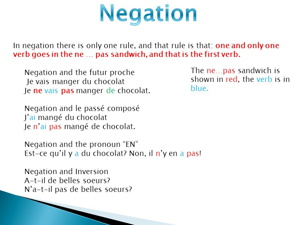 Negation In negation there is only one rule, and that rule is that: one and only one verb goes in the ne … pas sandwich, and that is the first verb.
