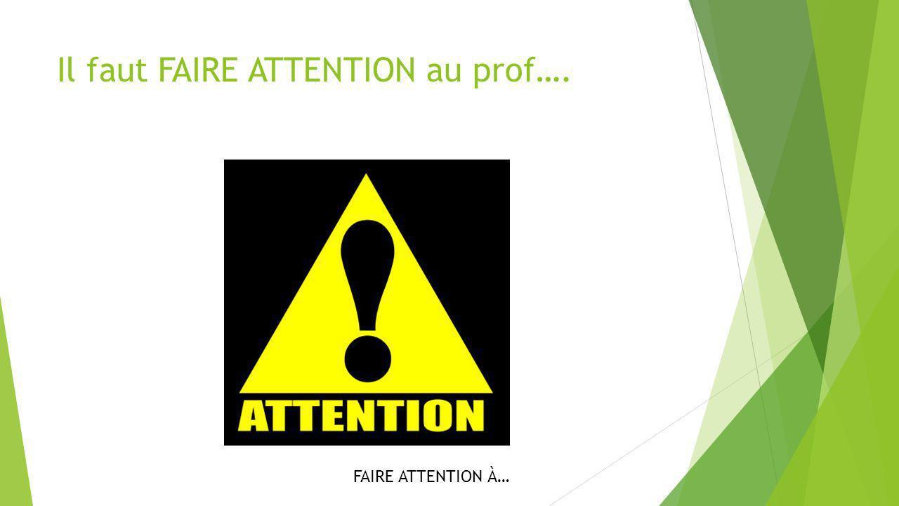 Il faut FAIRE ATTENTION au prof….
