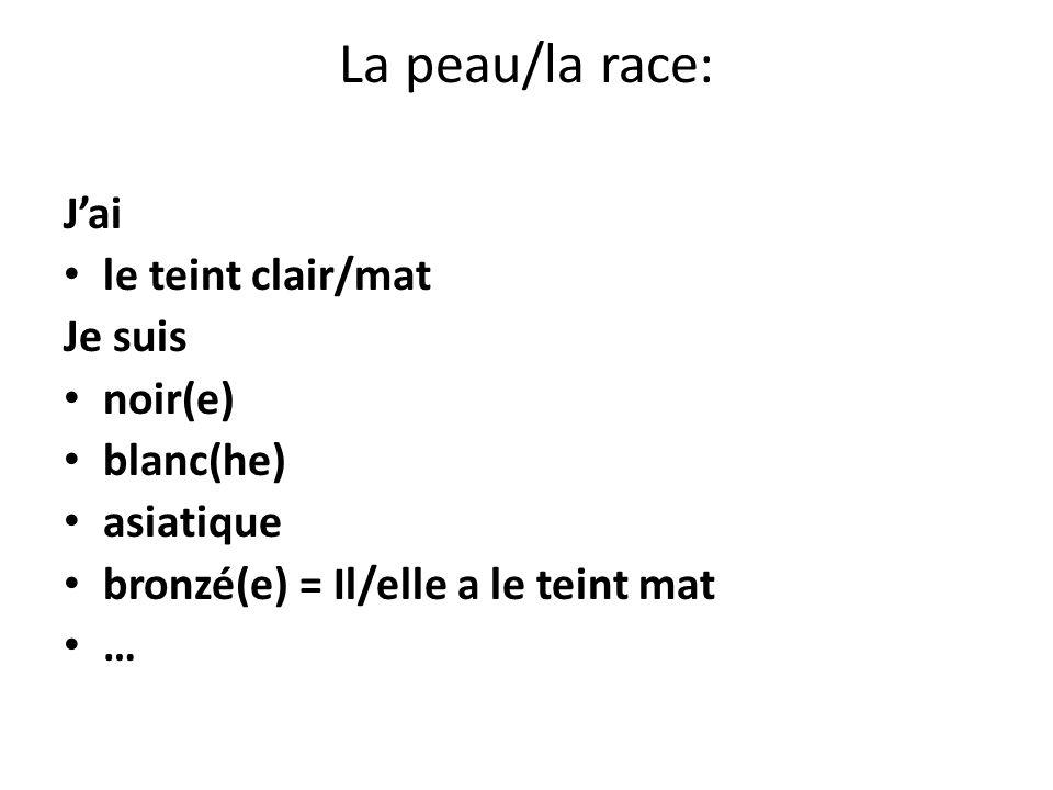 La peau/la race: J'ai le teint clair/mat Je suis noir(e) blanc(he)