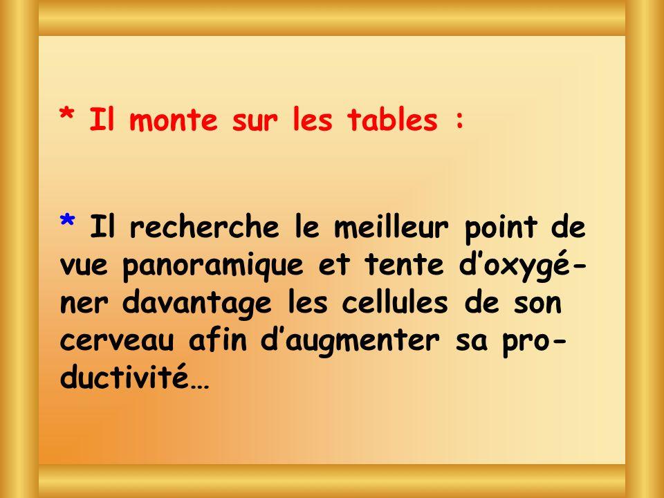 * Il monte sur les tables :
