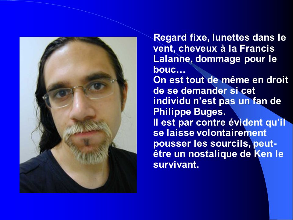 Regard fixe, lunettes dans le vent, cheveux à la Francis Lalanne, dommage pour le bouc… On est tout de même en droit de se demander si cet individu n'est pas un fan de Philippe Buges.