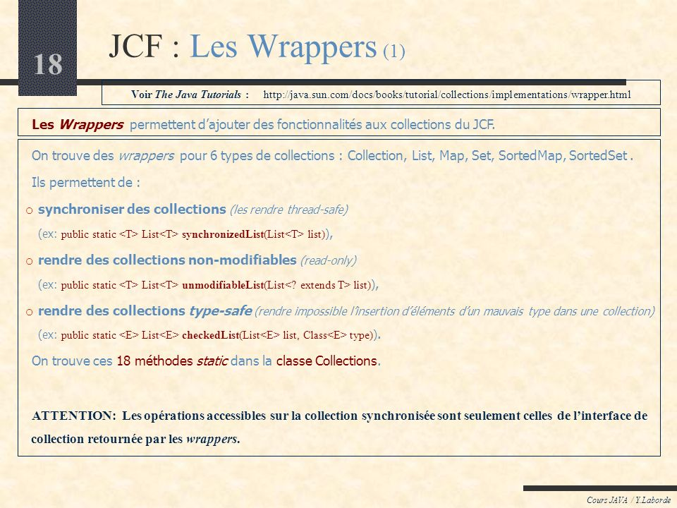 JCF : Les Wrappers (1) Voir The Java Tutorials : http://java.sun.com/docs/books/tutorial/collections/implementations/wrapper.html.