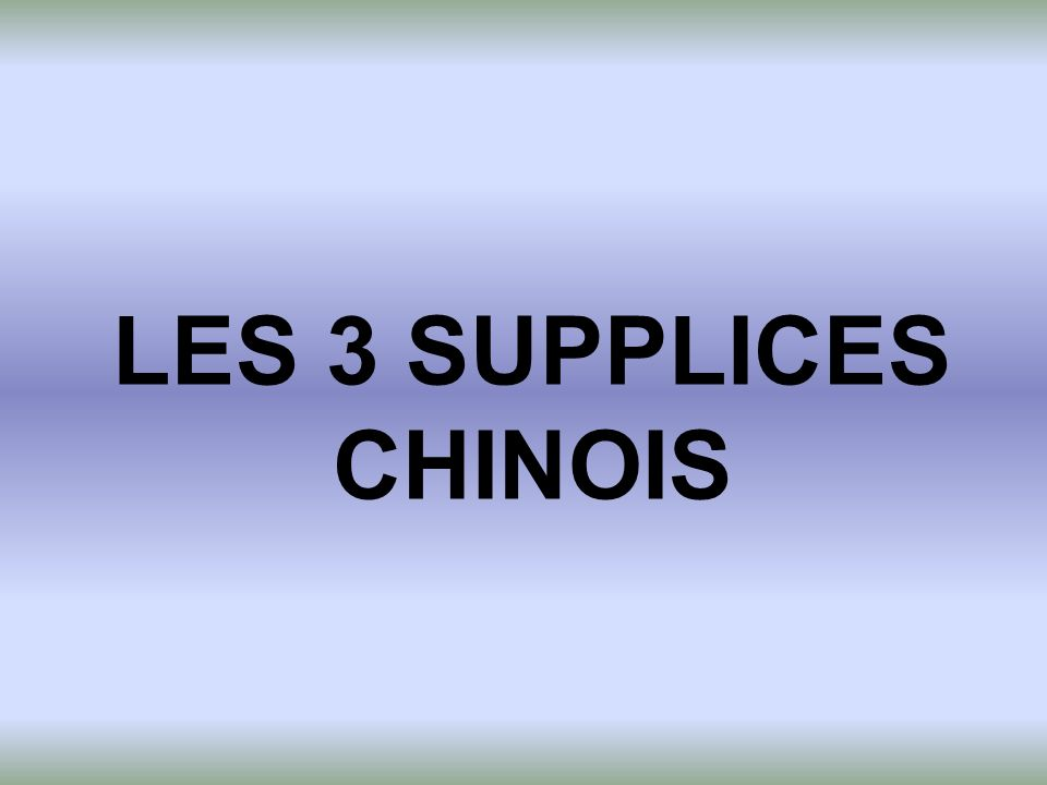 LES 3 SUPPLICES CHINOIS