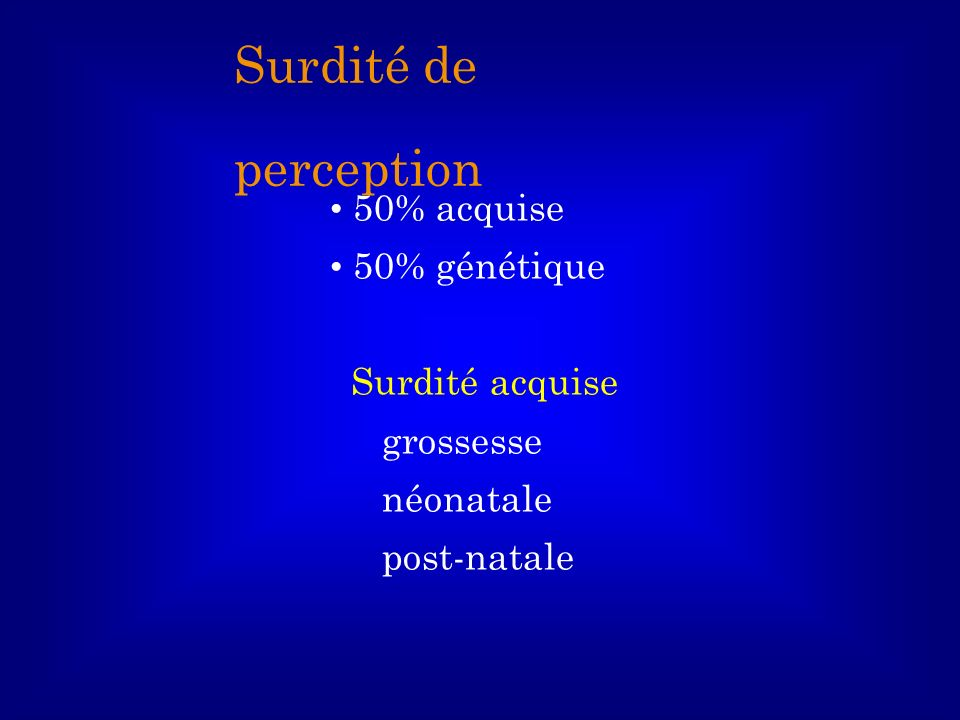 Surdité de perception 50% acquise 50% génétique Surdité acquise
