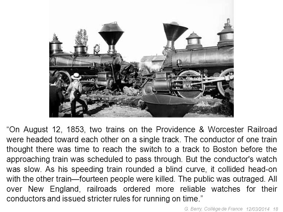 On August 12, 1853, two trains on the Providence & Worcester Railroad were headed toward each other on a single track. The conductor of one train thought there was time to reach the switch to a track to Boston before the approaching train was scheduled to pass through. But the conductor s watch was slow. As his speeding train rounded a blind curve, it collided head-on with the other train—fourteen people were killed. The public was outraged. All over New England, railroads ordered more reliable watches for their conductors and issued stricter rules for running on time.