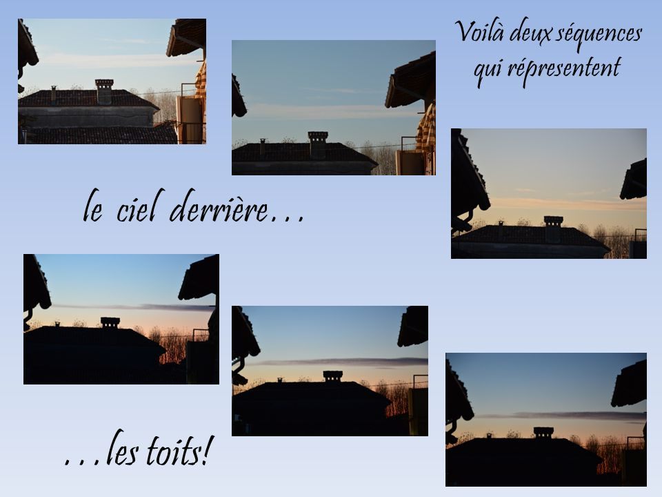 Voilà deux séquences qui répresentent le ciel derrière… …les toits!