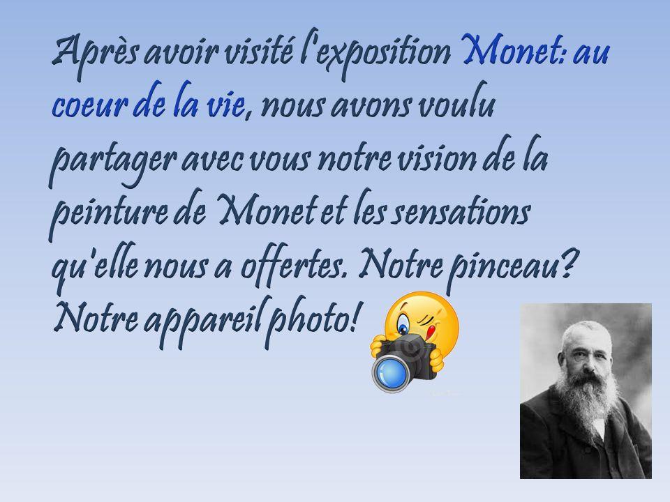 Après avoir visité l exposition Monet: au coeur de la vie, nous avons voulu partager avec vous notre vision de la peinture de Monet et les sensations qu elle nous a offertes.