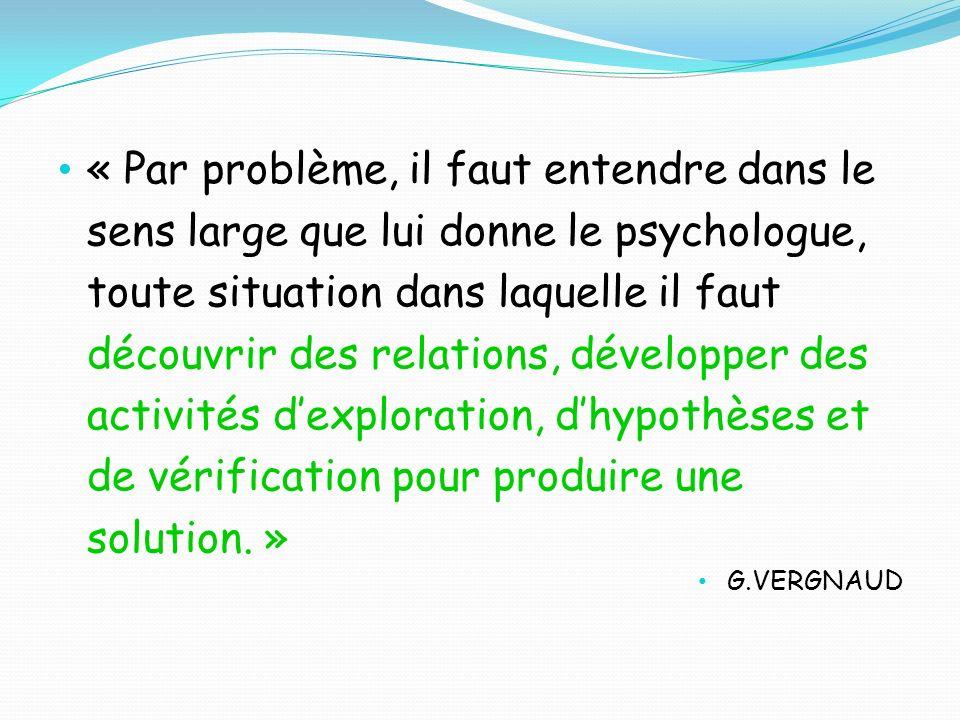 « Par problème, il faut entendre dans le sens large que lui donne le psychologue, toute situation dans laquelle il faut découvrir des relations, développer des activités d'exploration, d'hypothèses et de vérification pour produire une solution. »
