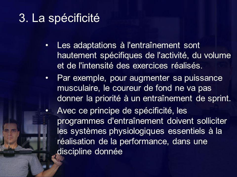 3. La spécificité Les adaptations à l entraînement sont hautement spécifiques de l activité, du volume et de l intensité des exercices réalisés.
