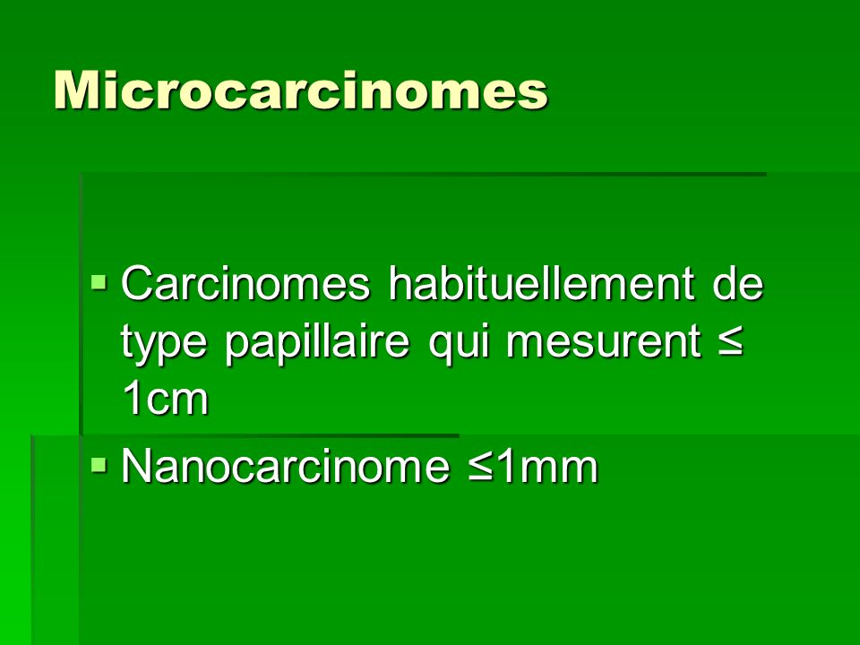 Microcarcinomes Carcinomes habituellement de type papillaire qui mesurent ≤ 1cm Nanocarcinome ≤1mm