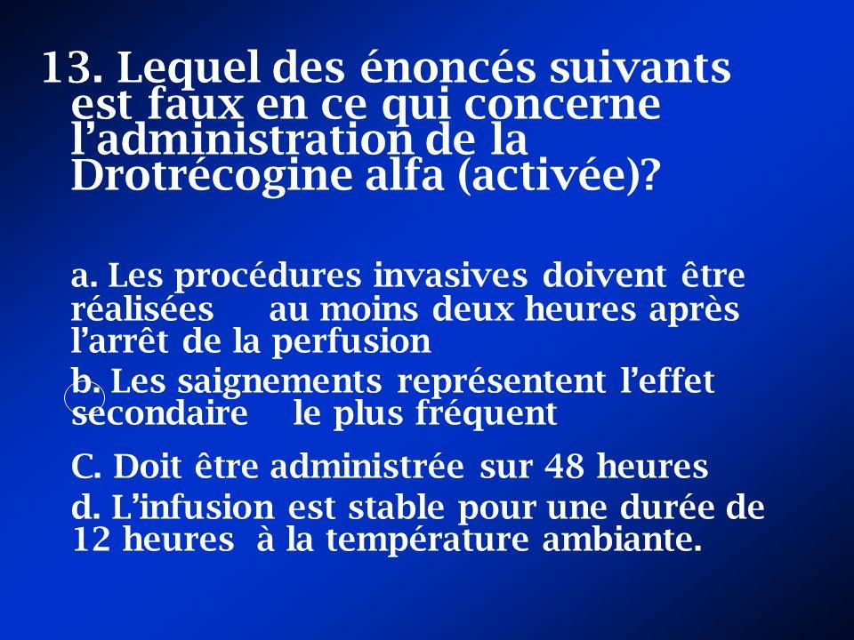 13. Lequel des énoncés suivants est faux en ce qui concerne l'administration de la Drotrécogine alfa (activée)