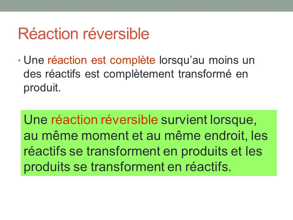 Réaction réversible Une réaction est complète lorsqu'au moins un des réactifs est complètement transformé en produit.