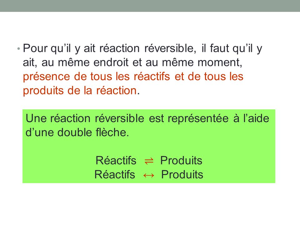 Pour qu'il y ait réaction réversible, il faut qu'il y ait, au même endroit et au même moment, présence de tous les réactifs et de tous les produits de la réaction.