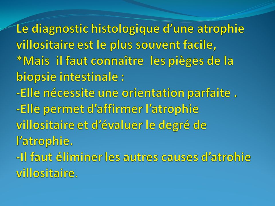 Le diagnostic histologique d'une atrophie villositaire est le plus souvent facile, *Mais il faut connaître les pièges de la biopsie intestinale : -Elle nécessite une orientation parfaite .