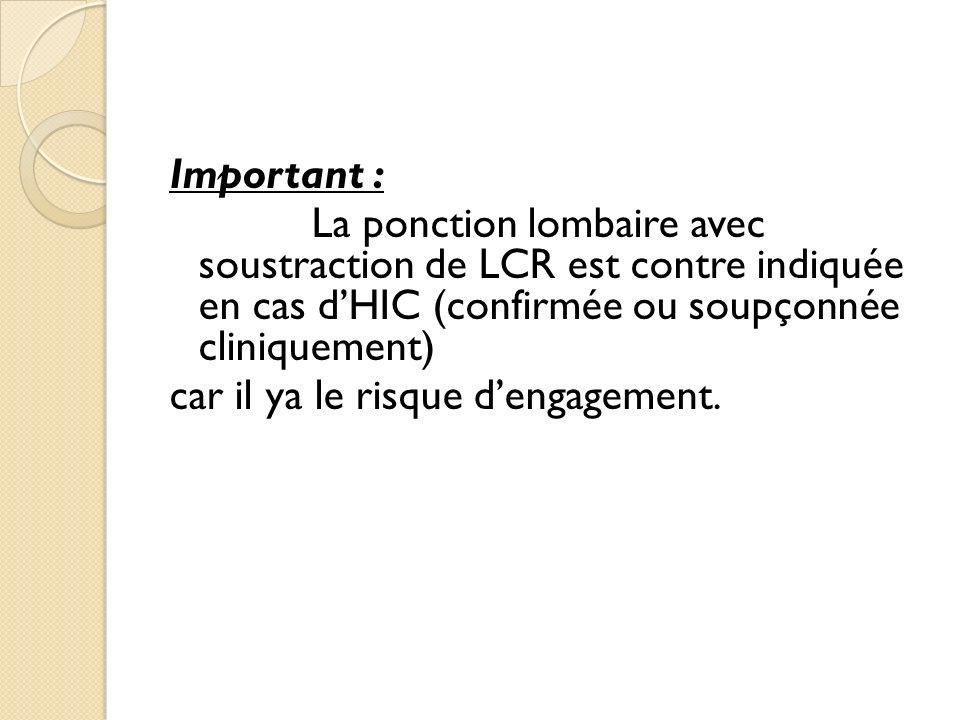 Important : La ponction lombaire avec soustraction de LCR est contre indiquée en cas d'HIC (confirmée ou soupçonnée cliniquement)