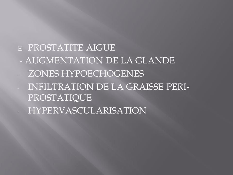 PROSTATITE AIGUE - AUGMENTATION DE LA GLANDE. ZONES HYPOECHOGENES. INFILTRATION DE LA GRAISSE PERI-PROSTATIQUE.
