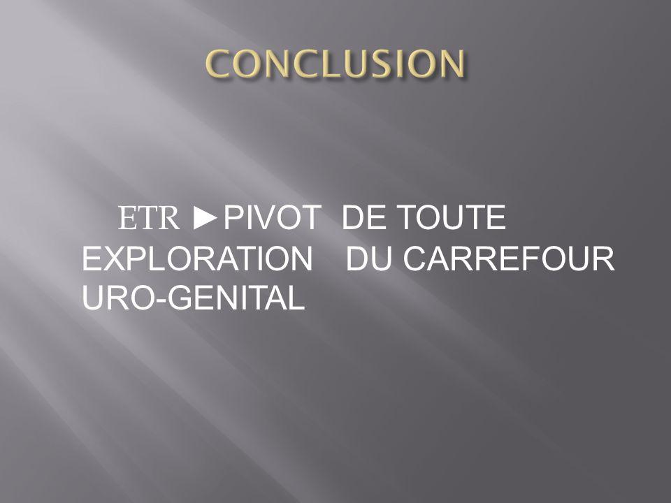 CONCLUSION ETR ►PIVOT DE TOUTE EXPLORATION DU CARREFOUR URO-GENITAL