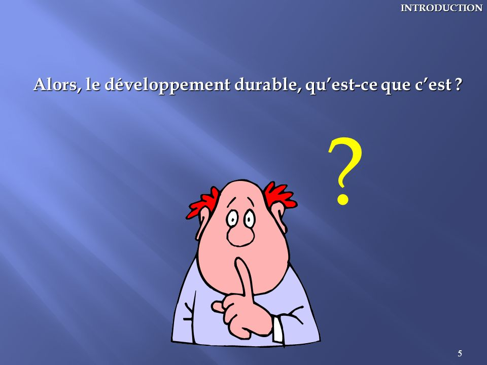 INTRODUCTION Alors, le développement durable, qu'est-ce que c'est