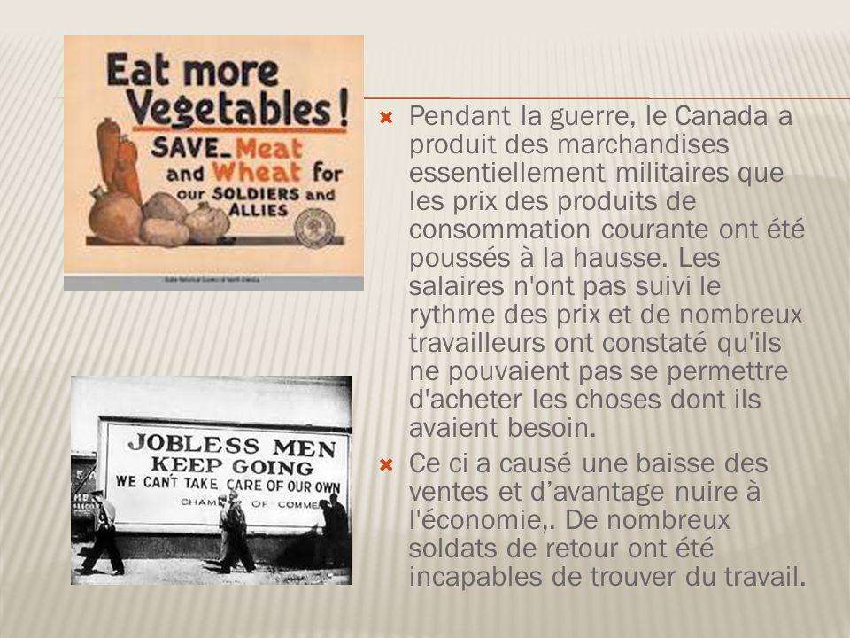 Pendant la guerre, le Canada a produit des marchandises essentiellement militaires que les prix des produits de consommation courante ont été poussés à la hausse. Les salaires n ont pas suivi le rythme des prix et de nombreux travailleurs ont constaté qu ils ne pouvaient pas se permettre d acheter les choses dont ils avaient besoin.