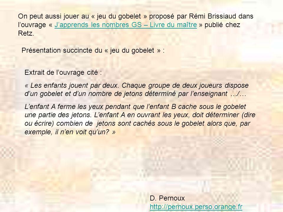 On peut aussi jouer au « jeu du gobelet » proposé par Rémi Brissiaud dans l'ouvrage « J'apprends les nombres GS – Livre du maître » publié chez Retz.