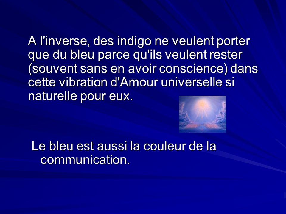 A l inverse, des indigo ne veulent porter que du bleu parce qu ils veulent rester (souvent sans en avoir conscience) dans cette vibration d Amour universelle si naturelle pour eux.