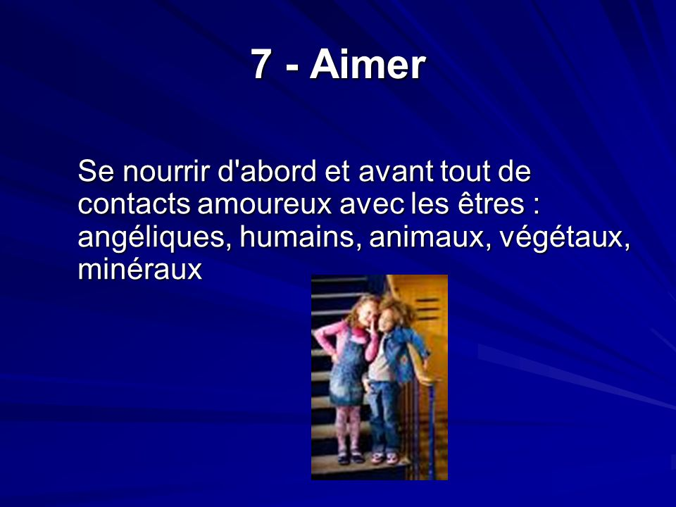 7 - Aimer Se nourrir d abord et avant tout de contacts amoureux avec les êtres : angéliques, humains, animaux, végétaux, minéraux.
