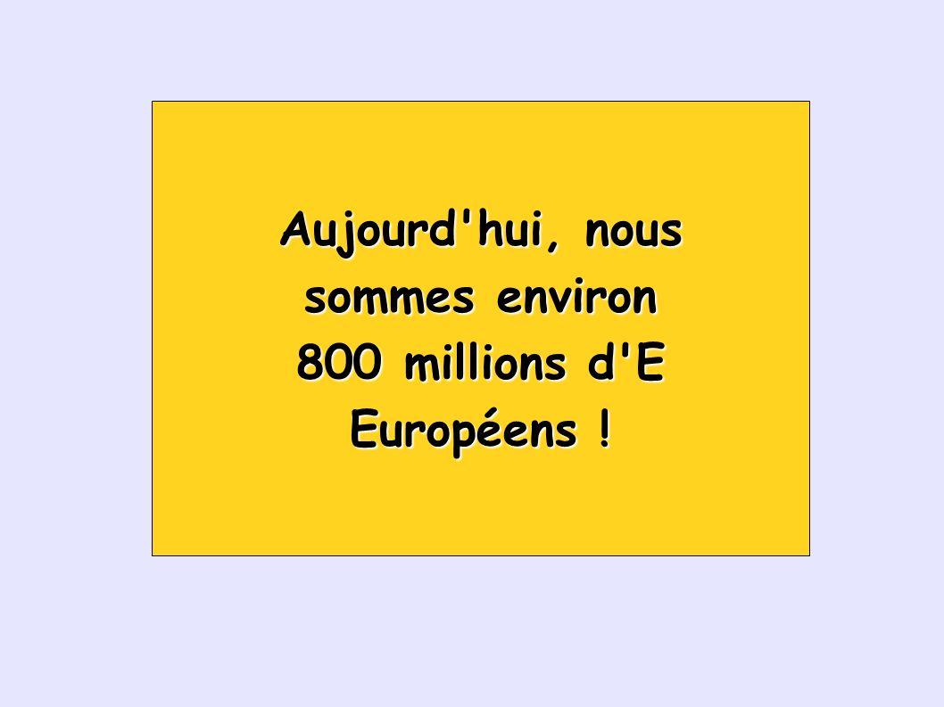 Aujourd hui, nous sommes environ 800 millions d E Européens !