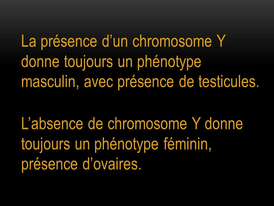 La présence d'un chromosome Y donne toujours un phénotype masculin, avec présence de testicules.